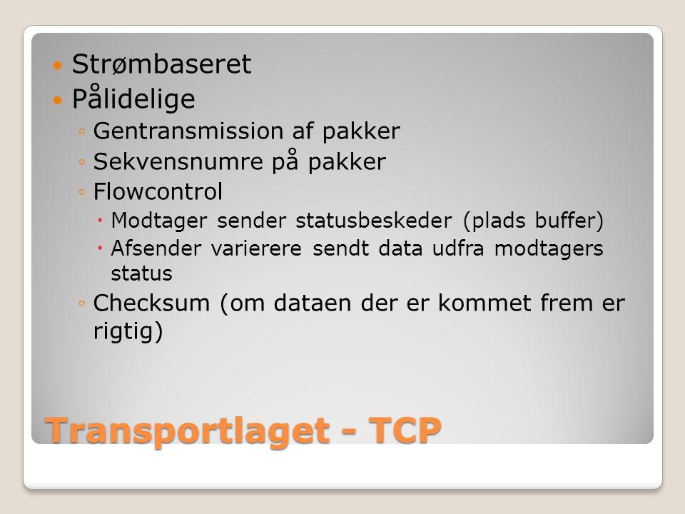 Transportlaget - TCP Strømbaseret Pålidelige ◦Gentransmission af pakker ◦Sekvensnumre på pakker ◦Flowcontrol  Modtager sender statusbeskeder (plads buffer)  Afsender varierere sendt data udfra modtagers status ◦Checksum (om dataen der er kommet frem er rigtig)