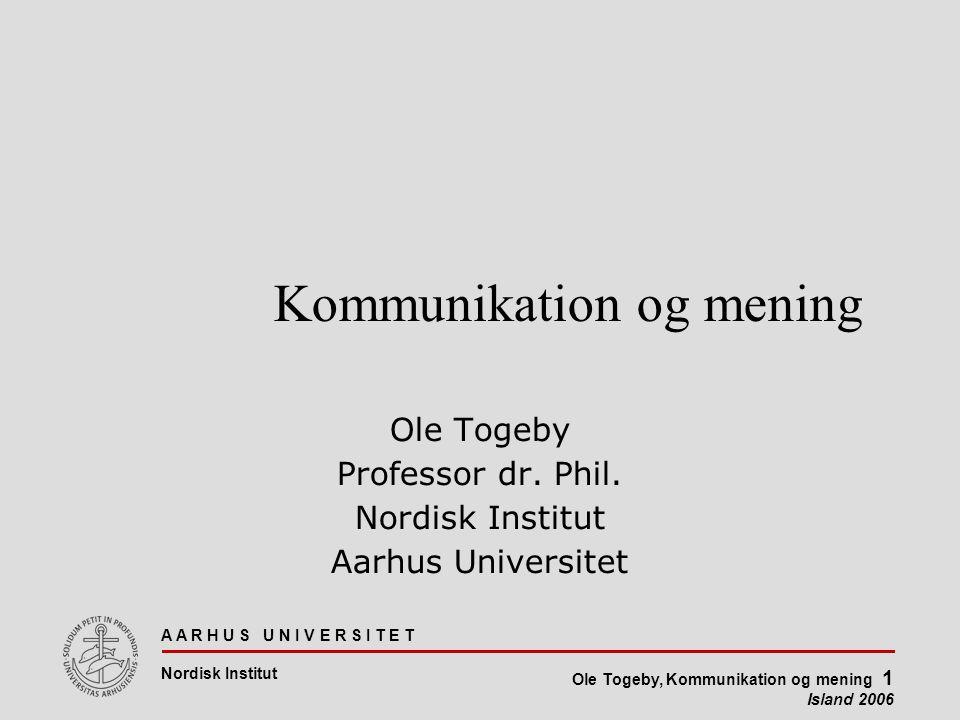 A A R H U S U N I V E R S I T E T Nordisk Institut Ole Togeby, Kommunikation og mening 1 Island 2006 Kommunikation og mening Ole Togeby Professor dr.