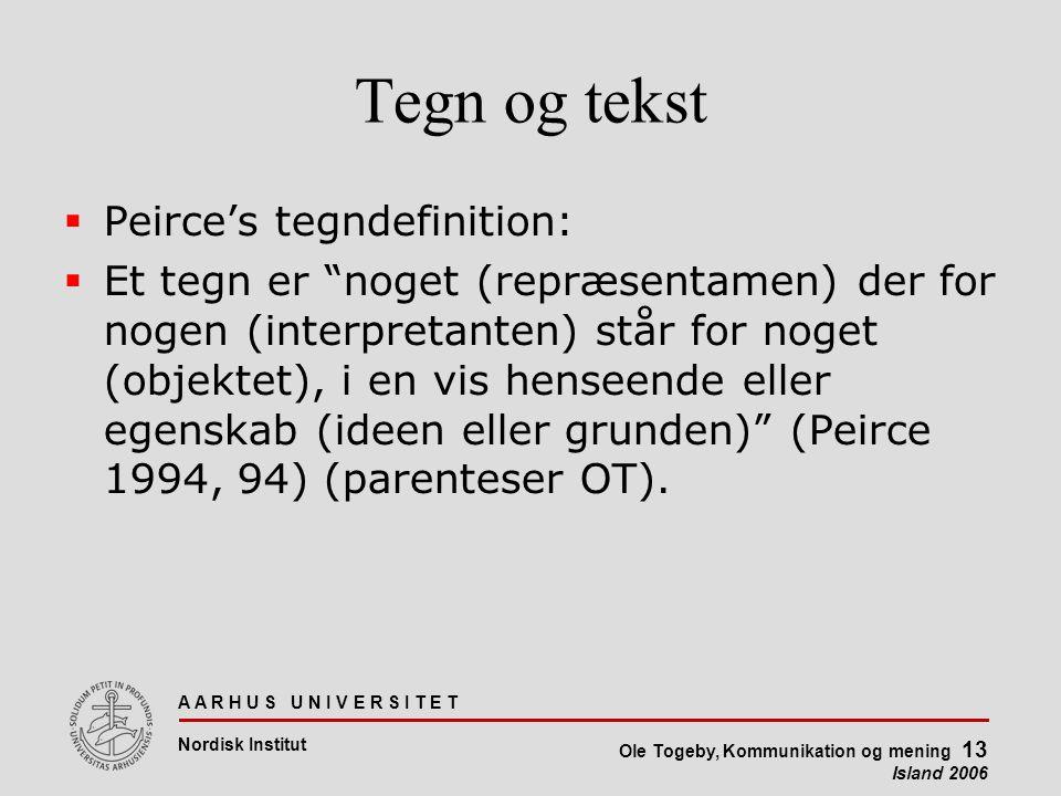 A A R H U S U N I V E R S I T E T Nordisk Institut Ole Togeby, Kommunikation og mening 13 Island 2006 Tegn og tekst  Peirce's tegndefinition:  Et tegn er noget (repræsentamen) der for nogen (interpretanten) står for noget (objektet), i en vis henseende eller egenskab (ideen eller grunden) (Peirce 1994, 94) (parenteser OT).