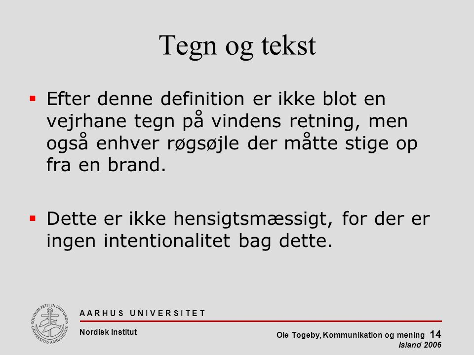 A A R H U S U N I V E R S I T E T Nordisk Institut Ole Togeby, Kommunikation og mening 14 Island 2006 Tegn og tekst  Efter denne definition er ikke blot en vejrhane tegn på vindens retning, men også enhver røgsøjle der måtte stige op fra en brand.