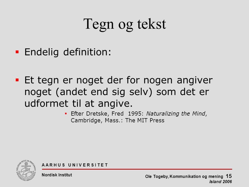 A A R H U S U N I V E R S I T E T Nordisk Institut Ole Togeby, Kommunikation og mening 15 Island 2006 Tegn og tekst  Endelig definition:  Et tegn er noget der for nogen angiver noget (andet end sig selv) som det er udformet til at angive.