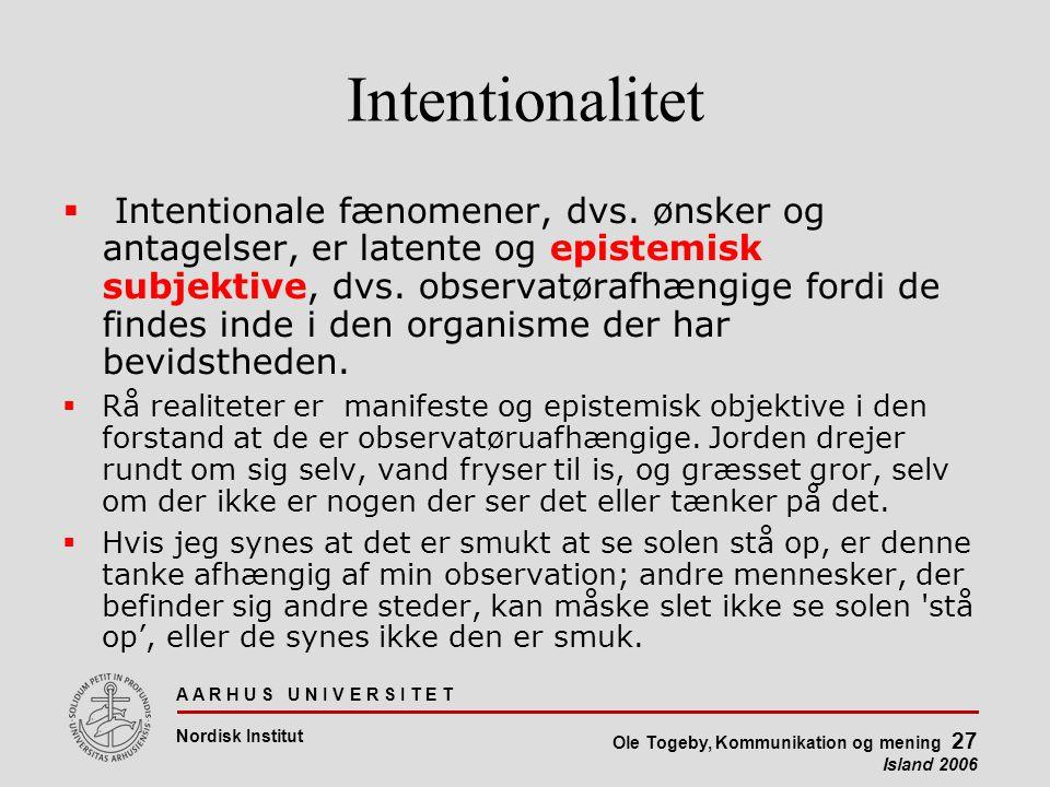 A A R H U S U N I V E R S I T E T Nordisk Institut Ole Togeby, Kommunikation og mening 27 Island 2006 Intentionalitet  Intentionale fænomener, dvs.