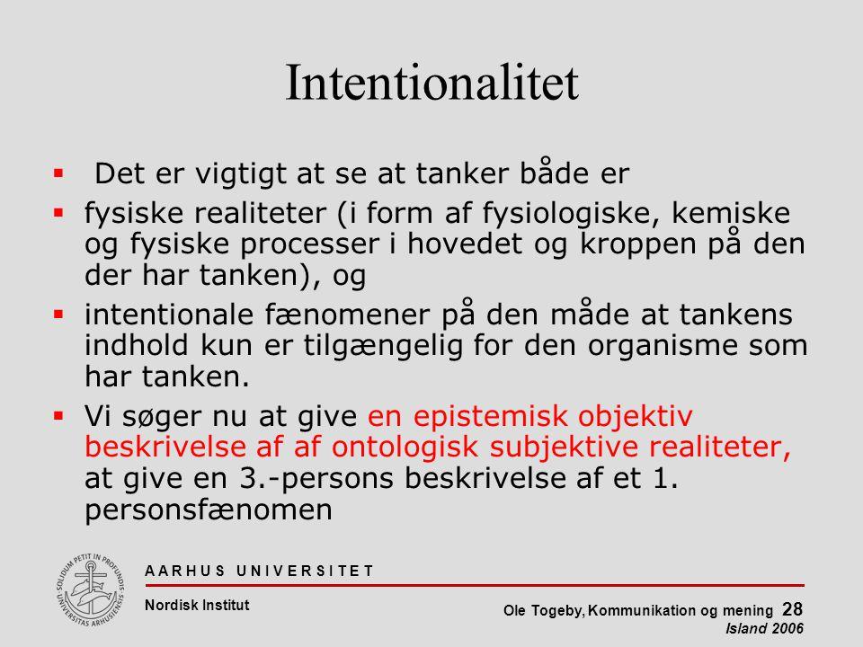 A A R H U S U N I V E R S I T E T Nordisk Institut Ole Togeby, Kommunikation og mening 28 Island 2006 Intentionalitet  Det er vigtigt at se at tanker både er  fysiske realiteter (i form af fysiologiske, kemiske og fysiske processer i hovedet og kroppen på den der har tanken), og  intentionale fænomener på den måde at tankens indhold kun er tilgængelig for den organisme som har tanken.