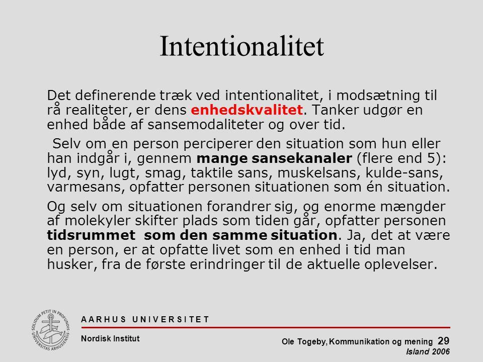 A A R H U S U N I V E R S I T E T Nordisk Institut Ole Togeby, Kommunikation og mening 29 Island 2006 Intentionalitet Det definerende træk ved intentionalitet, i modsætning til rå realiteter, er dens enhedskvalitet.