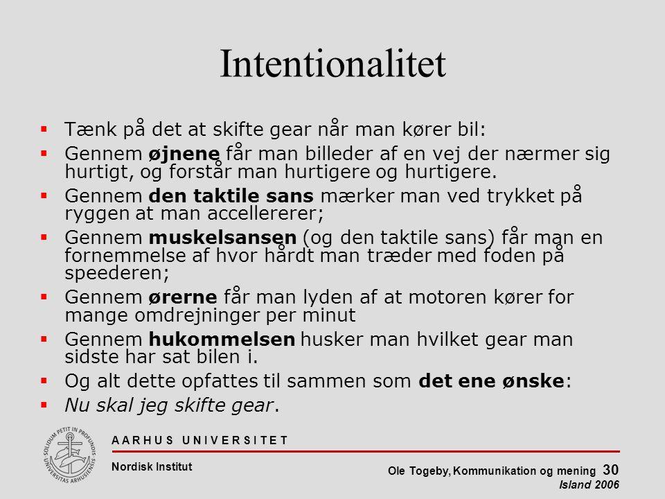 A A R H U S U N I V E R S I T E T Nordisk Institut Ole Togeby, Kommunikation og mening 30 Island 2006 Intentionalitet  Tænk på det at skifte gear når man kører bil:  Gennem øjnene får man billeder af en vej der nærmer sig hurtigt, og forstår man hurtigere og hurtigere.
