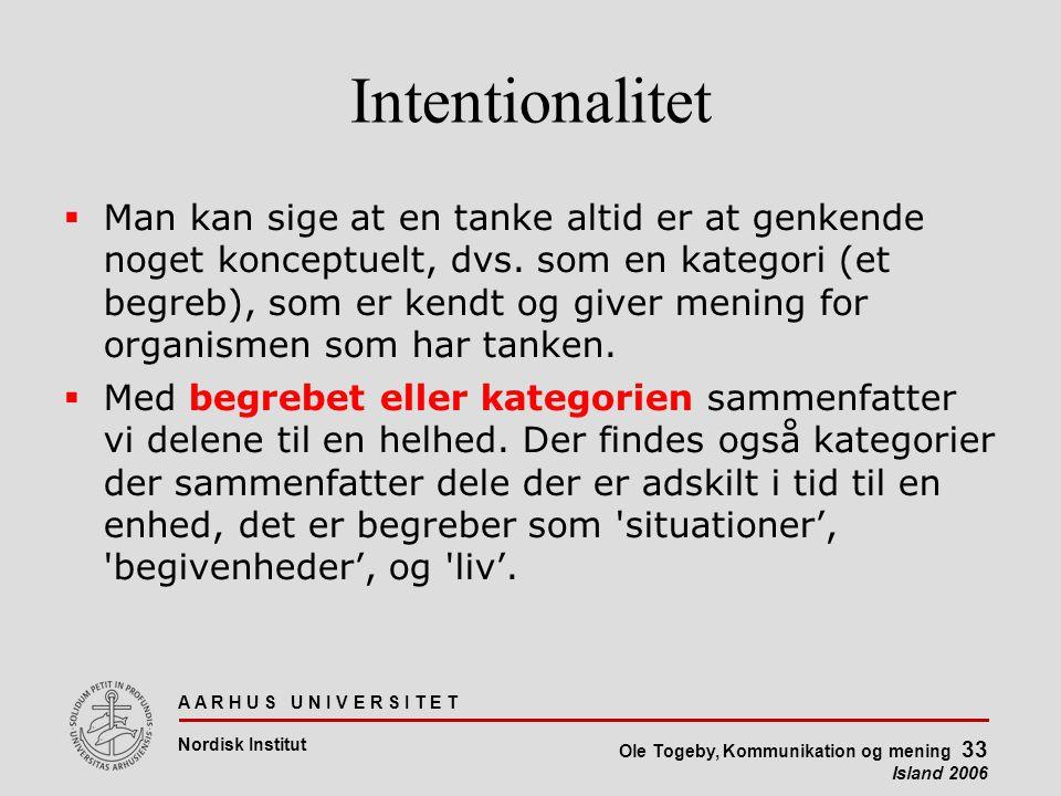 A A R H U S U N I V E R S I T E T Nordisk Institut Ole Togeby, Kommunikation og mening 33 Island 2006 Intentionalitet  Man kan sige at en tanke altid er at genkende noget konceptuelt, dvs.
