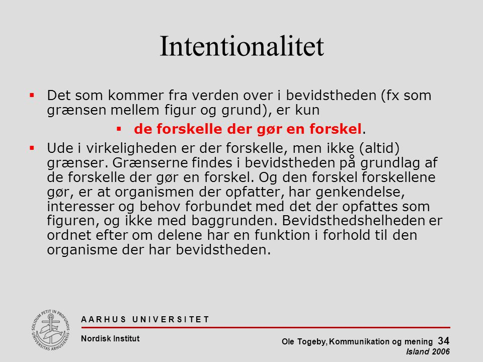 A A R H U S U N I V E R S I T E T Nordisk Institut Ole Togeby, Kommunikation og mening 34 Island 2006 Intentionalitet  Det som kommer fra verden over i bevidstheden (fx som grænsen mellem figur og grund), er kun  de forskelle der gør en forskel.