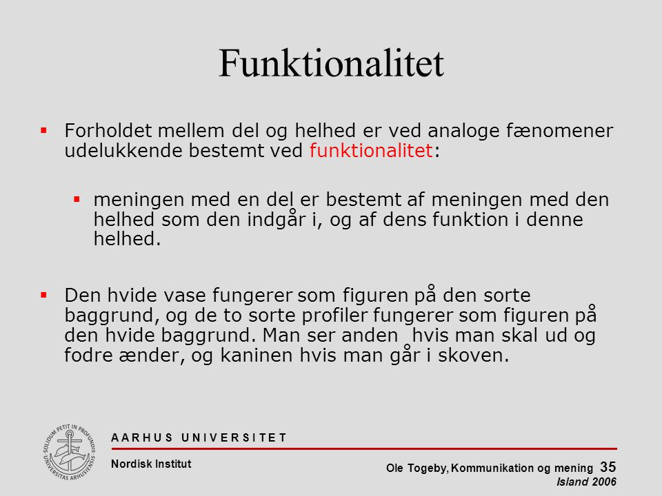 A A R H U S U N I V E R S I T E T Nordisk Institut Ole Togeby, Kommunikation og mening 35 Island 2006 Funktionalitet  Forholdet mellem del og helhed er ved analoge fænomener udelukkende bestemt ved funktionalitet:  meningen med en del er bestemt af meningen med den helhed som den indgår i, og af dens funktion i denne helhed.