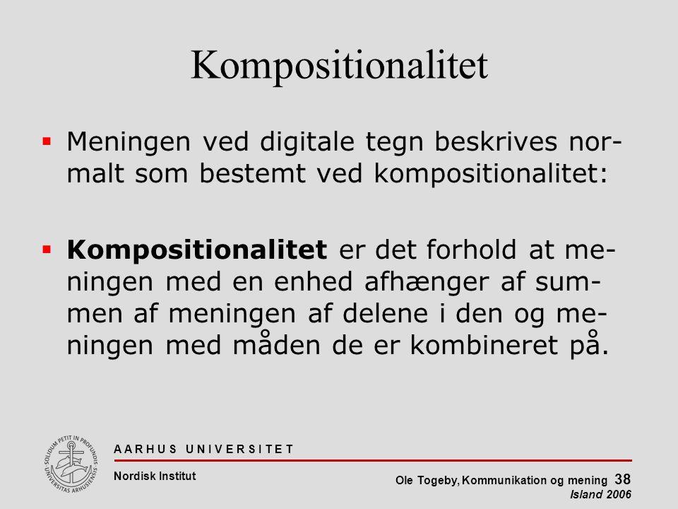 A A R H U S U N I V E R S I T E T Nordisk Institut Ole Togeby, Kommunikation og mening 38 Island 2006 Kompositionalitet  Meningen ved digitale tegn beskrives nor- malt som bestemt ved kompositionalitet:  Kompositionalitet er det forhold at me- ningen med en enhed afhænger af sum- men af meningen af delene i den og me- ningen med måden de er kombineret på.