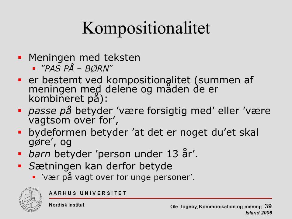 A A R H U S U N I V E R S I T E T Nordisk Institut Ole Togeby, Kommunikation og mening 39 Island 2006 Kompositionalitet  Meningen med teksten  PAS PÅ – BØRN  er bestemt ved kompositionalitet (summen af meningen med delene og måden de er kombineret på):  passe på betyder 'være forsigtig med' eller 'være vagtsom over for',  bydeformen betyder 'at det er noget du'et skal gøre', og  barn betyder 'person under 13 år'.
