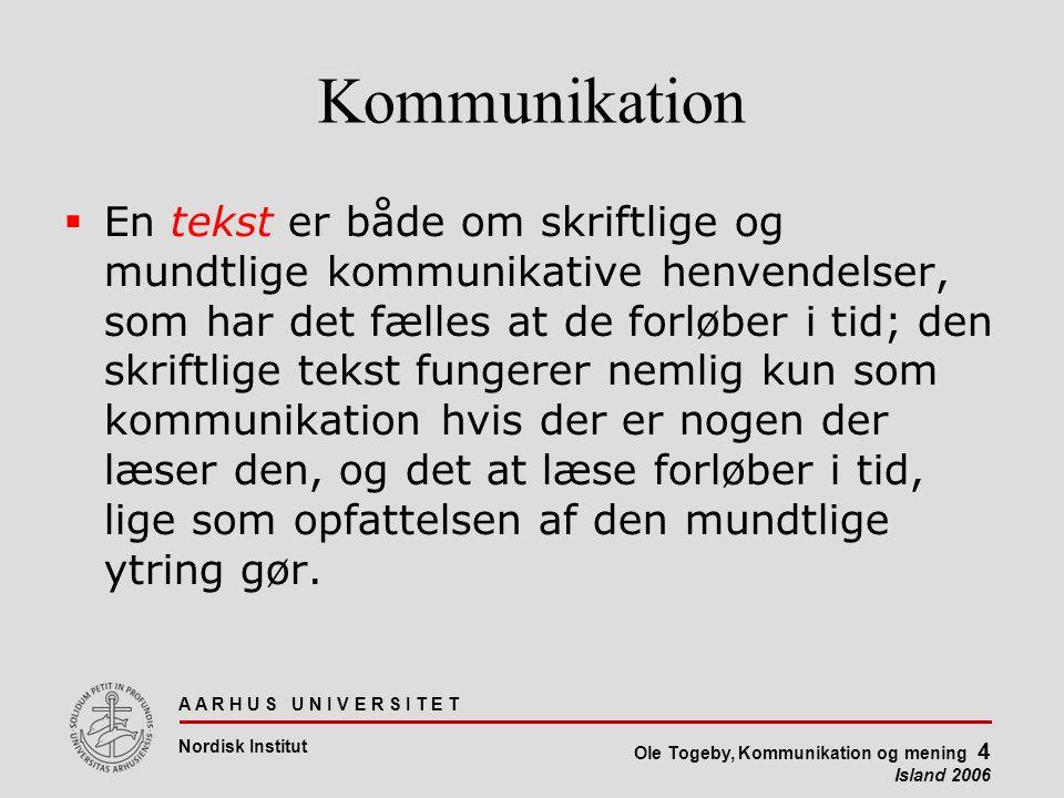 A A R H U S U N I V E R S I T E T Nordisk Institut Ole Togeby, Kommunikation og mening 4 Island 2006 Kommunikation  En tekst er både om skriftlige og mundtlige kommunikative henvendelser, som har det fælles at de forløber i tid; den skriftlige tekst fungerer nemlig kun som kommunikation hvis der er nogen der læser den, og det at læse forløber i tid, lige som opfattelsen af den mundtlige ytring gør.