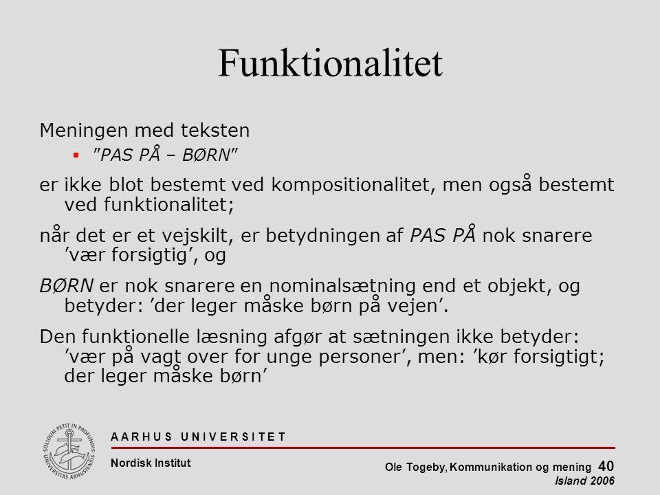 A A R H U S U N I V E R S I T E T Nordisk Institut Ole Togeby, Kommunikation og mening 40 Island 2006 Funktionalitet Meningen med teksten  PAS PÅ – BØRN er ikke blot bestemt ved kompositionalitet, men også bestemt ved funktionalitet; når det er et vejskilt, er betydningen af PAS PÅ nok snarere 'vær forsigtig', og BØRN er nok snarere en nominalsætning end et objekt, og betyder: 'der leger måske børn på vejen'.