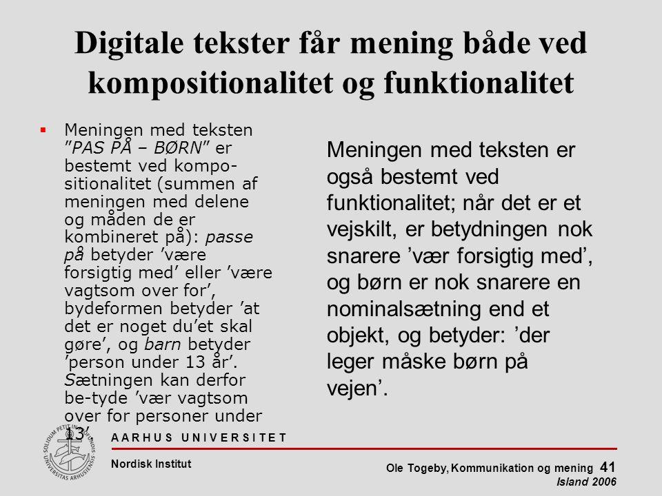 A A R H U S U N I V E R S I T E T Nordisk Institut Ole Togeby, Kommunikation og mening 41 Island 2006 Digitale tekster får mening både ved kompositionalitet og funktionalitet  Meningen med teksten PAS PÅ – BØRN er bestemt ved kompo- sitionalitet (summen af meningen med delene og måden de er kombineret på): passe på betyder 'være forsigtig med' eller 'være vagtsom over for', bydeformen betyder 'at det er noget du'et skal gøre', og barn betyder 'person under 13 år'.