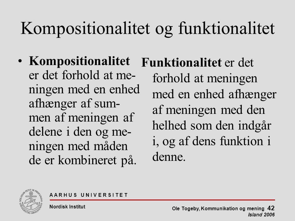 A A R H U S U N I V E R S I T E T Nordisk Institut Ole Togeby, Kommunikation og mening 42 Island 2006 Kompositionalitet og funktionalitet Kompositionalitet er det forhold at me- ningen med en enhed afhænger af sum- men af meningen af delene i den og me- ningen med måden de er kombineret på.