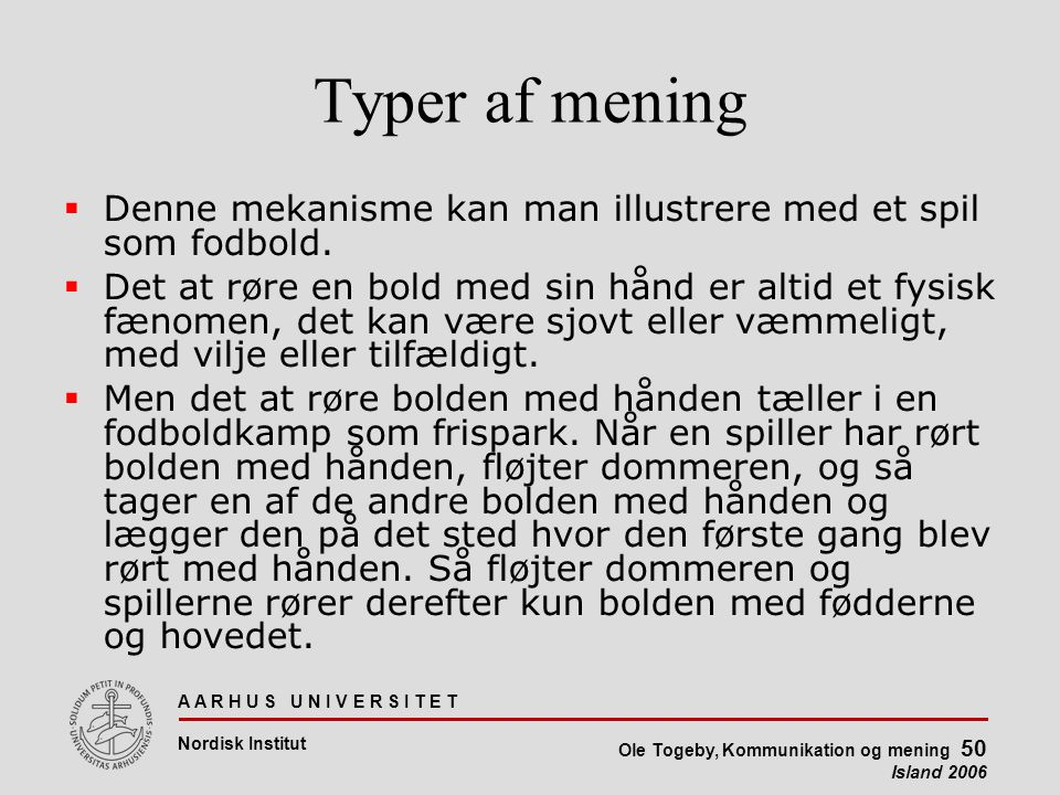 A A R H U S U N I V E R S I T E T Nordisk Institut Ole Togeby, Kommunikation og mening 50 Island 2006 Typer af mening  Denne mekanisme kan man illustrere med et spil som fodbold.