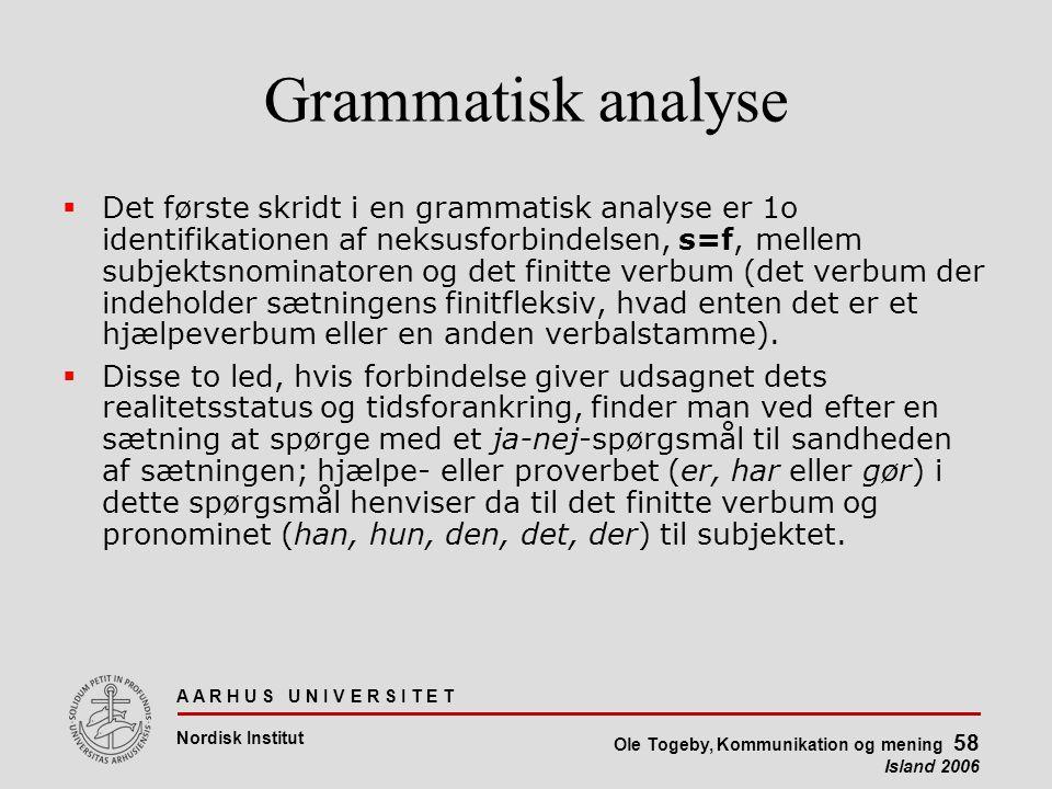 A A R H U S U N I V E R S I T E T Nordisk Institut Ole Togeby, Kommunikation og mening 58 Island 2006 Grammatisk analyse  Det første skridt i en grammatisk analyse er 1o identifikationen af neksusforbindelsen, s=f, mellem subjektsnominatoren og det finitte verbum (det verbum der indeholder sætningens finitfleksiv, hvad enten det er et hjælpeverbum eller en anden verbalstamme).