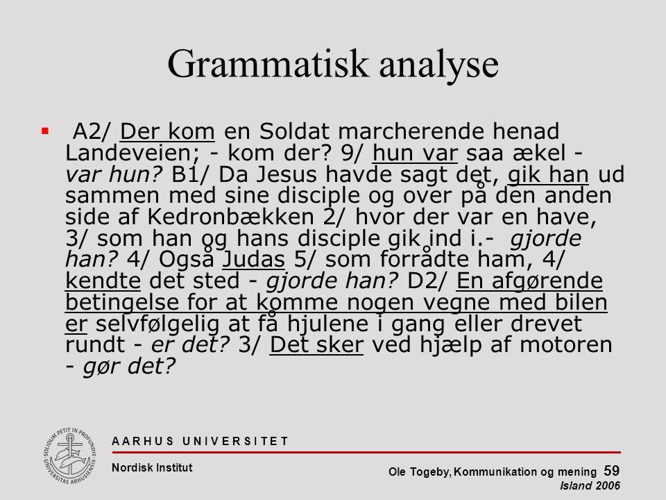 A A R H U S U N I V E R S I T E T Nordisk Institut Ole Togeby, Kommunikation og mening 59 Island 2006 Grammatisk analyse  A2/ Der kom en Soldat marcherende henad Landeveien; - kom der.