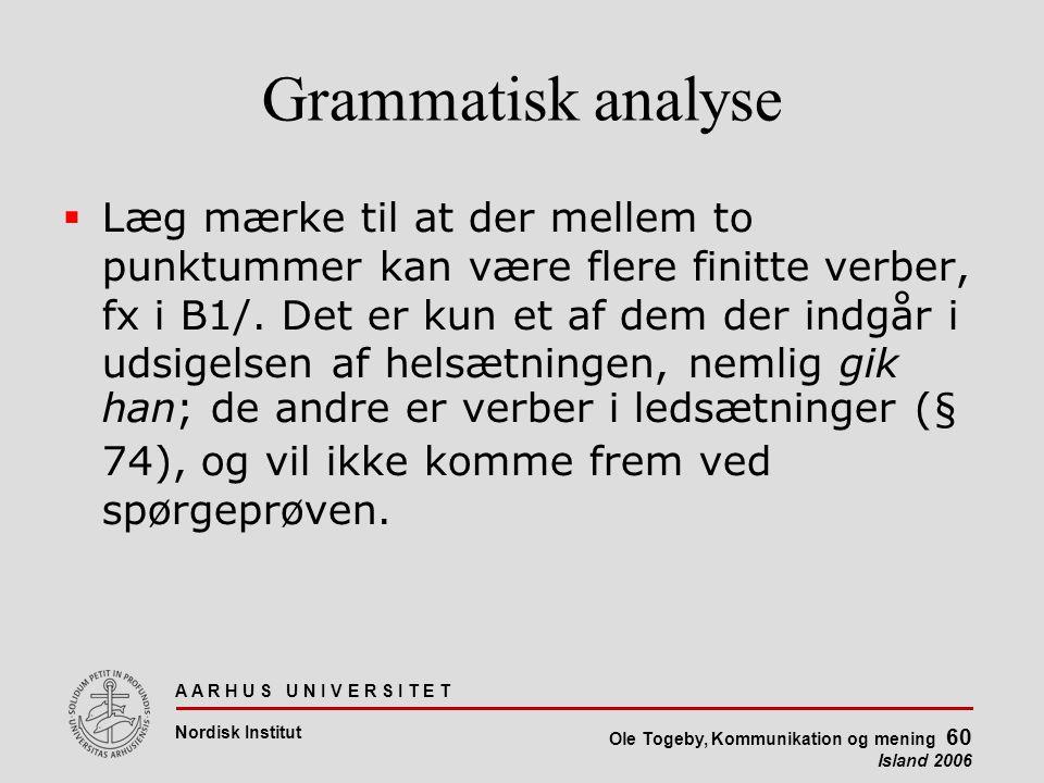 A A R H U S U N I V E R S I T E T Nordisk Institut Ole Togeby, Kommunikation og mening 60 Island 2006 Grammatisk analyse  Læg mærke til at der mellem to punktummer kan være flere finitte verber, fx i B1/.