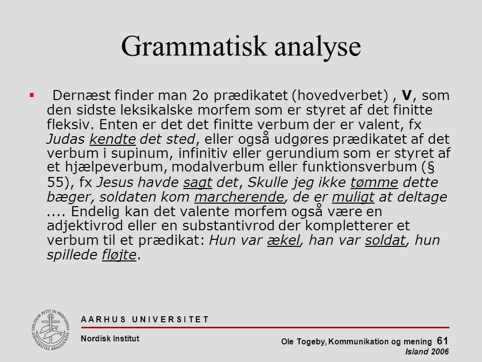A A R H U S U N I V E R S I T E T Nordisk Institut Ole Togeby, Kommunikation og mening 61 Island 2006 Grammatisk analyse  Dernæst finder man 2o prædikatet (hovedverbet), V, som den sidste leksikalske morfem som er styret af det finitte fleksiv.