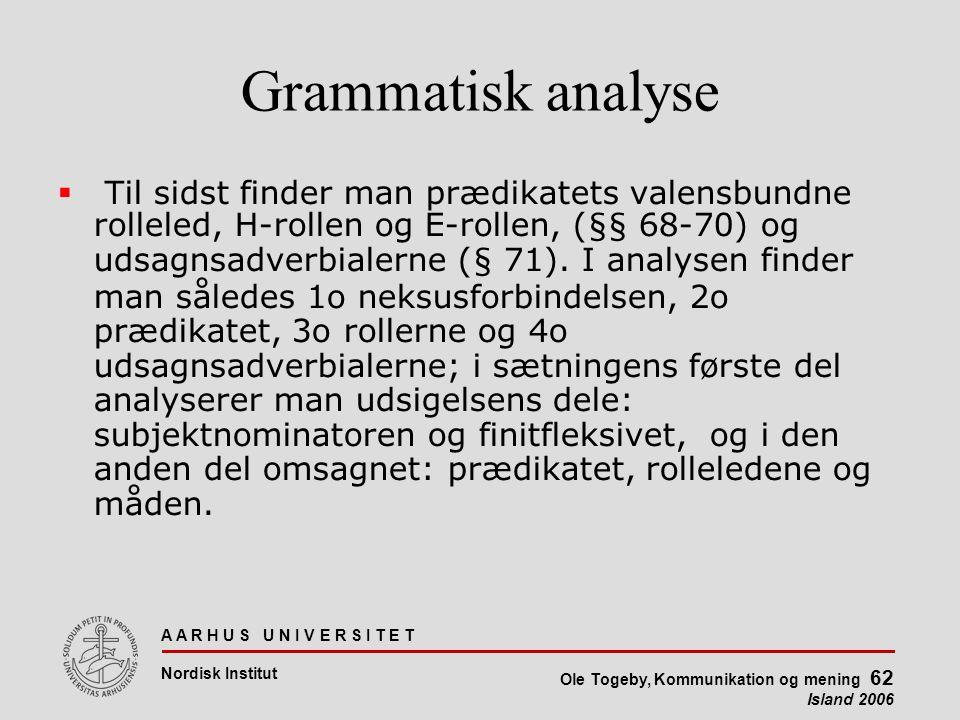 A A R H U S U N I V E R S I T E T Nordisk Institut Ole Togeby, Kommunikation og mening 62 Island 2006 Grammatisk analyse  Til sidst finder man prædikatets valensbundne rolleled, H-rollen og E-rollen, (§§ 68-70) og udsagnsadverbialerne (§ 71).