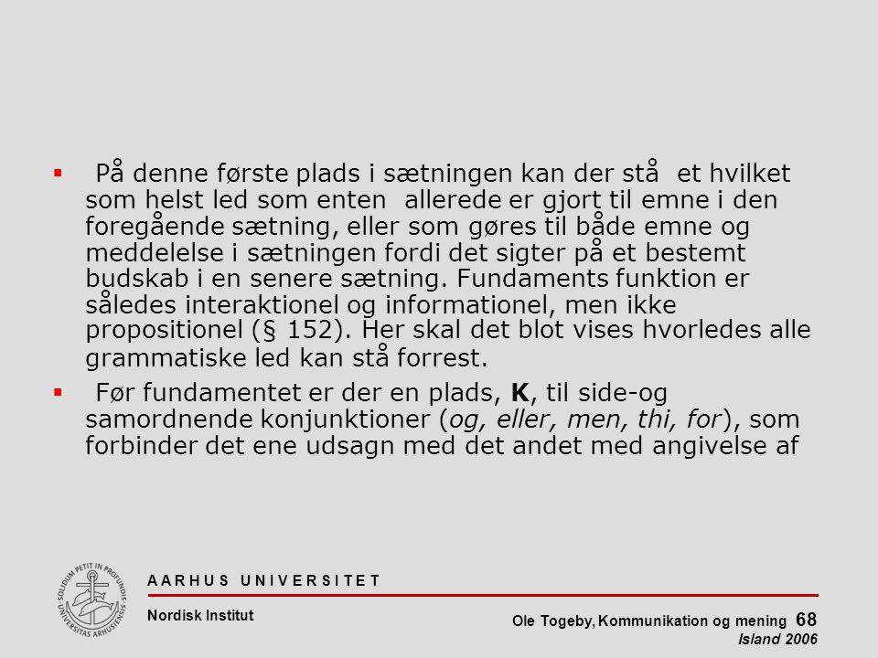 A A R H U S U N I V E R S I T E T Nordisk Institut Ole Togeby, Kommunikation og mening 68 Island 2006  På denne første plads i sætningen kan der stå et hvilket som helst led som enten allerede er gjort til emne i den foregående sætning, eller som gøres til både emne og meddelelse i sætningen fordi det sigter på et bestemt budskab i en senere sætning.