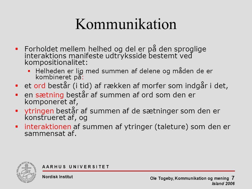 A A R H U S U N I V E R S I T E T Nordisk Institut Ole Togeby, Kommunikation og mening 7 Island 2006 Kommunikation  Forholdet mellem helhed og del er på den sproglige interaktions manifeste udtryksside bestemt ved kompositionalitet:  Helheden er lig med summen af delene og måden de er kombineret på:  et ord består (i tid) af rækken af morfer som indgår i det,  en sætning består af summen af ord som den er komponeret af,  ytringen består af summen af de sætninger som den er konstrueret af, og  interaktionen af summen af ytringer (taleture) som den er sammensat af.