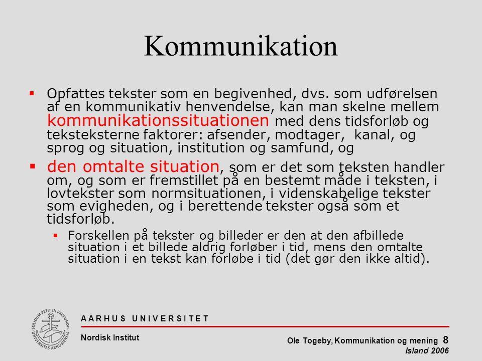 A A R H U S U N I V E R S I T E T Nordisk Institut Ole Togeby, Kommunikation og mening 8 Island 2006 Kommunikation  Opfattes tekster som en begivenhed, dvs.