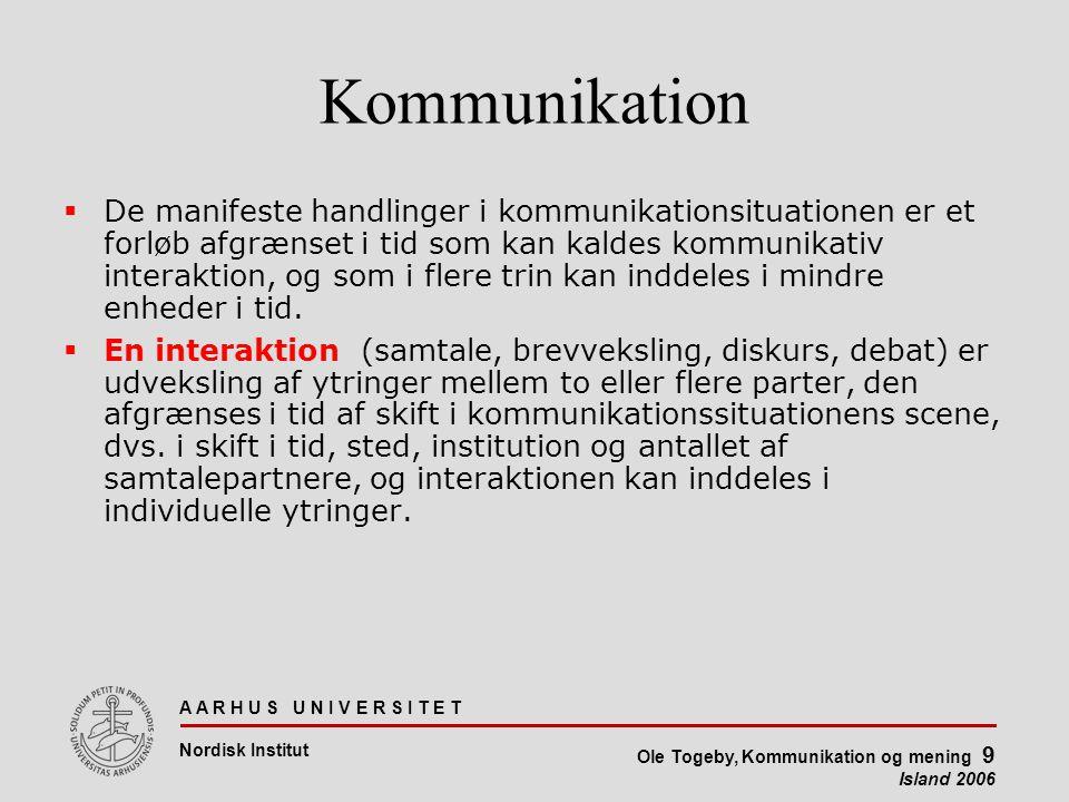 A A R H U S U N I V E R S I T E T Nordisk Institut Ole Togeby, Kommunikation og mening 9 Island 2006 Kommunikation  De manifeste handlinger i kommunikationsituationen er et forløb afgrænset i tid som kan kaldes kommunikativ interaktion, og som i flere trin kan inddeles i mindre enheder i tid.
