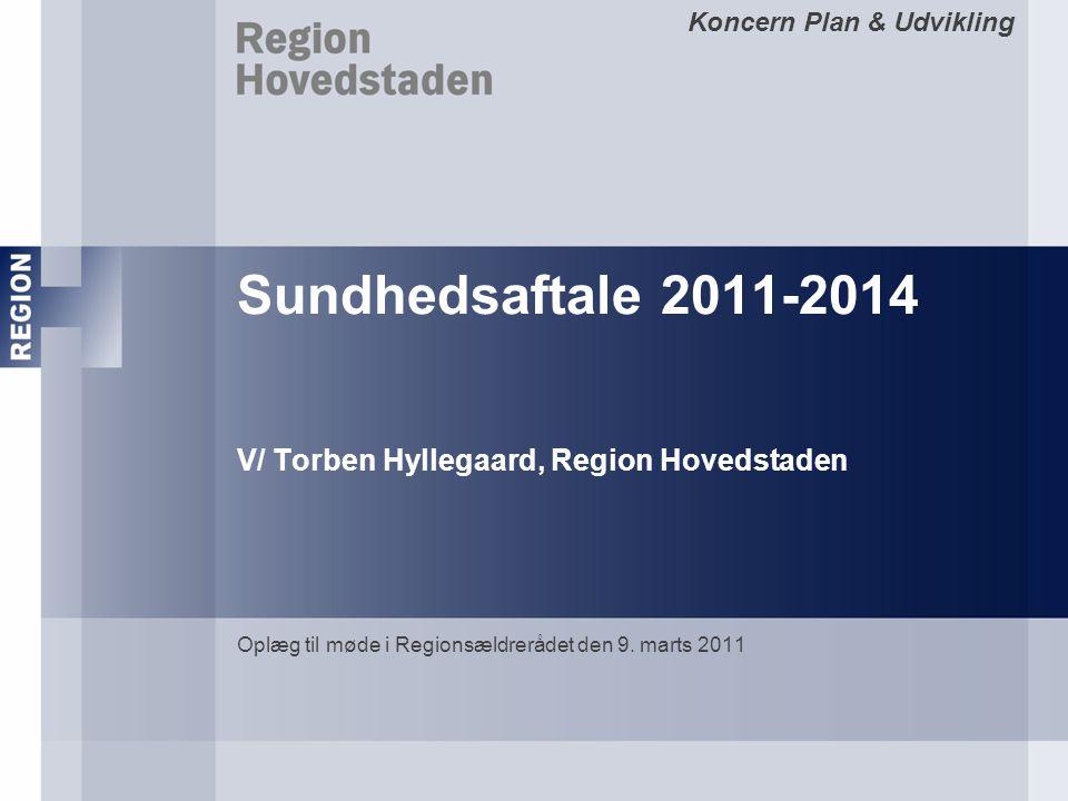 Koncern Plan & Udvikling Sundhedsaftale 2011-2014 V/ Torben Hyllegaard, Region Hovedstaden Oplæg til møde i Regionsældrerådet den 9.