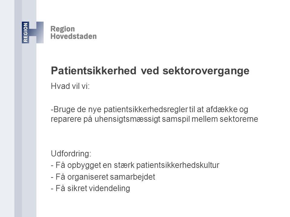 Patientsikkerhed ved sektorovergange Hvad vil vi: -Bruge de nye patientsikkerhedsregler til at afdække og reparere på uhensigtsmæssigt samspil mellem sektorerne Udfordring: - Få opbygget en stærk patientsikkerhedskultur - Få organiseret samarbejdet - Få sikret videndeling