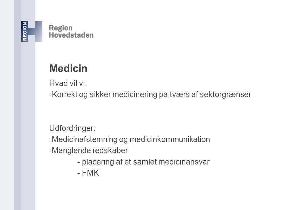 Medicin Hvad vil vi: -Korrekt og sikker medicinering på tværs af sektorgrænser Udfordringer: -Medicinafstemning og medicinkommunikation -Manglende redskaber - placering af et samlet medicinansvar - FMK