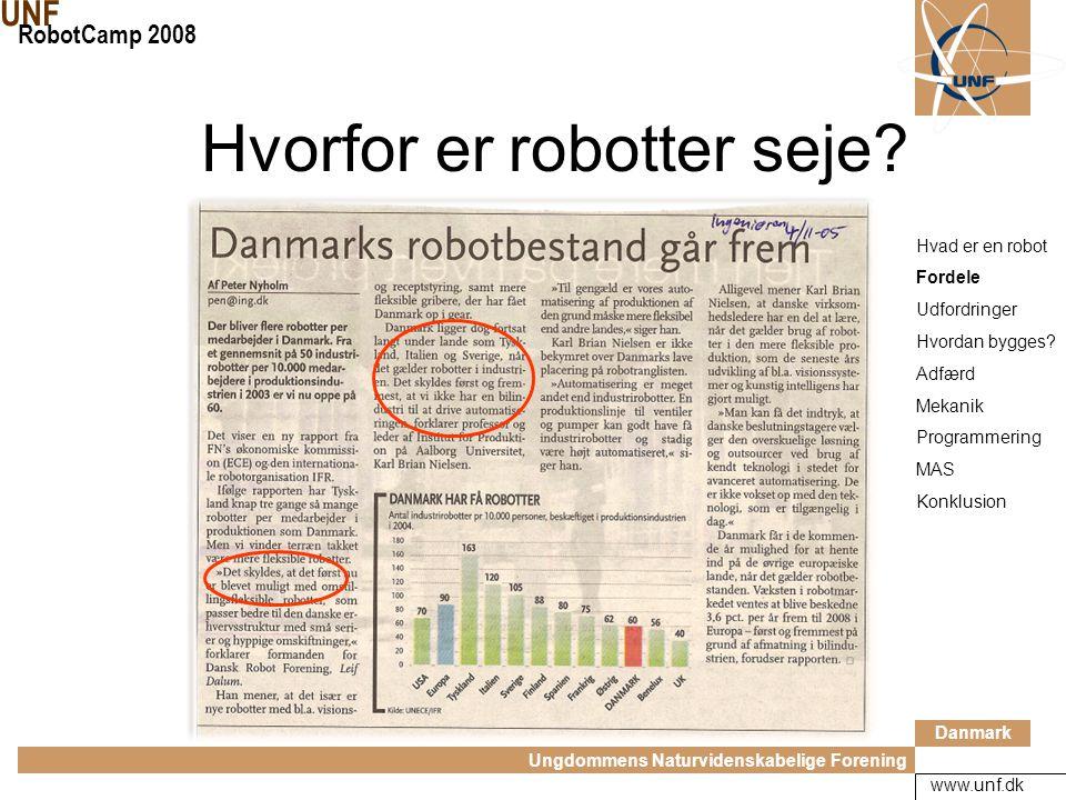 Danmark Ungdommens Naturvidenskabelige Forening UNF RobotCamp 2008 www.unf.dk Flittig, grundige og pålidelige Fleksible Kontrollerbar Kan erstatte mennesker i farlige (eller kedelige) situationer Hvad er en robot Fordele Udfordringer Hvordan bygges.