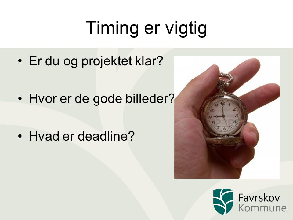 Timing er vigtig Er du og projektet klar? Hvor er de gode billeder? Hvad er deadline?