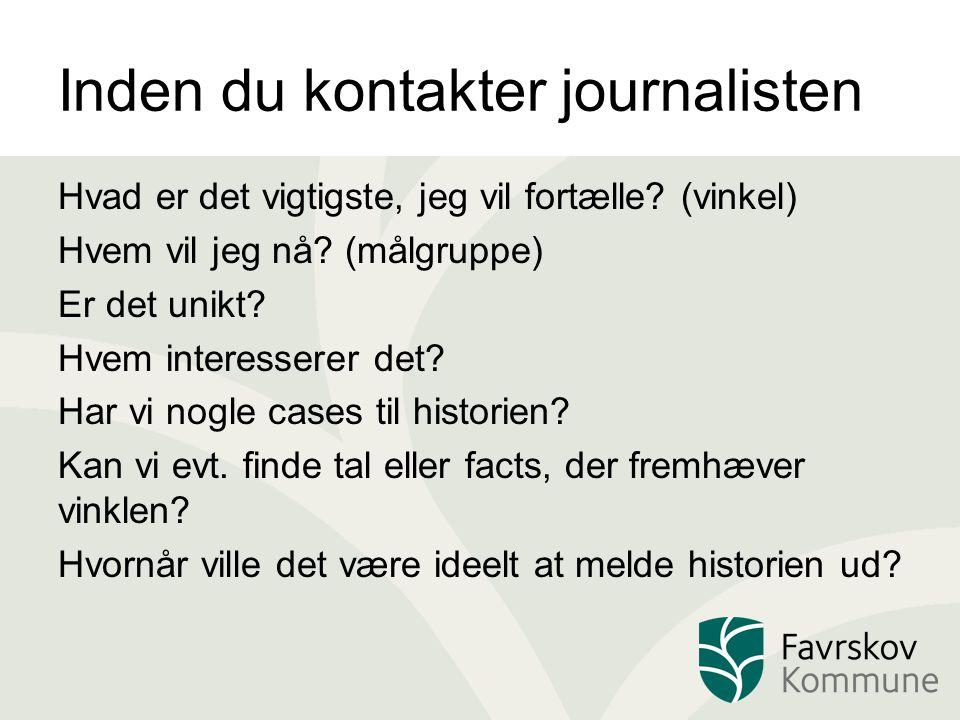 Inden du kontakter journalisten Hvad er det vigtigste, jeg vil fortælle? (vinkel) Hvem vil jeg nå? (målgruppe) Er det unikt? Hvem interesserer det? Ha