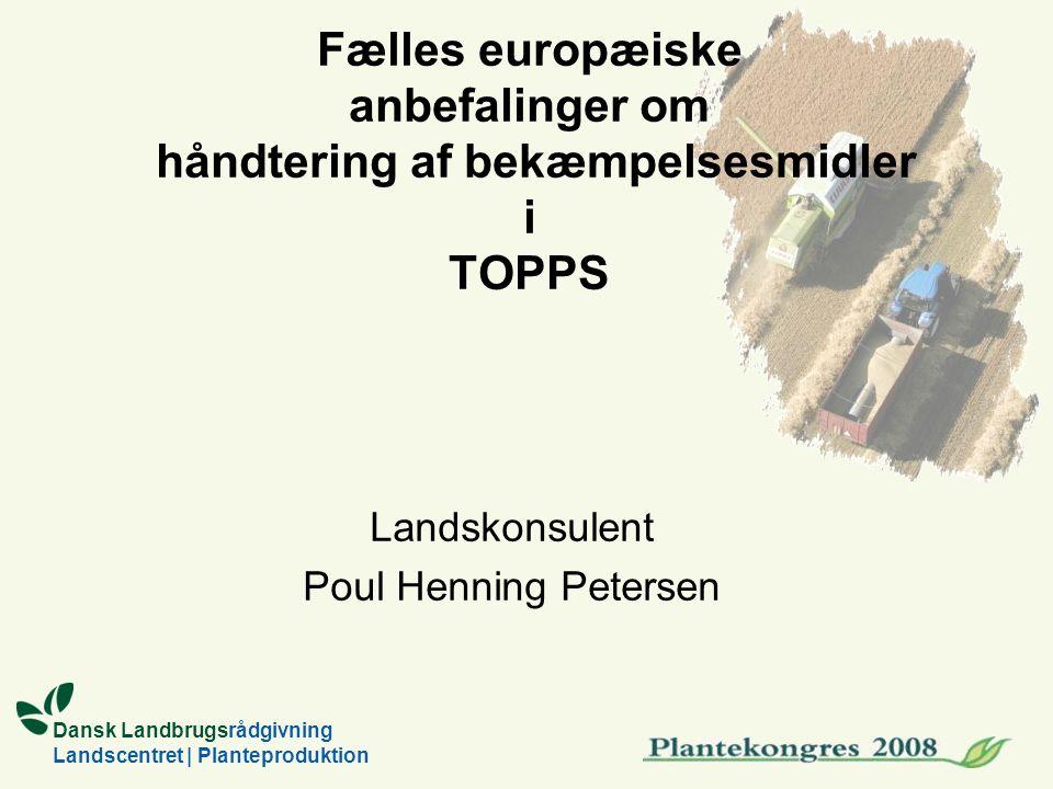 Dansk Landbrugsrådgivning Landscentret | Planteproduktion Fælles europæiske anbefalinger om håndtering af bekæmpelsesmidler i TOPPS Landskonsulent Poul Henning Petersen