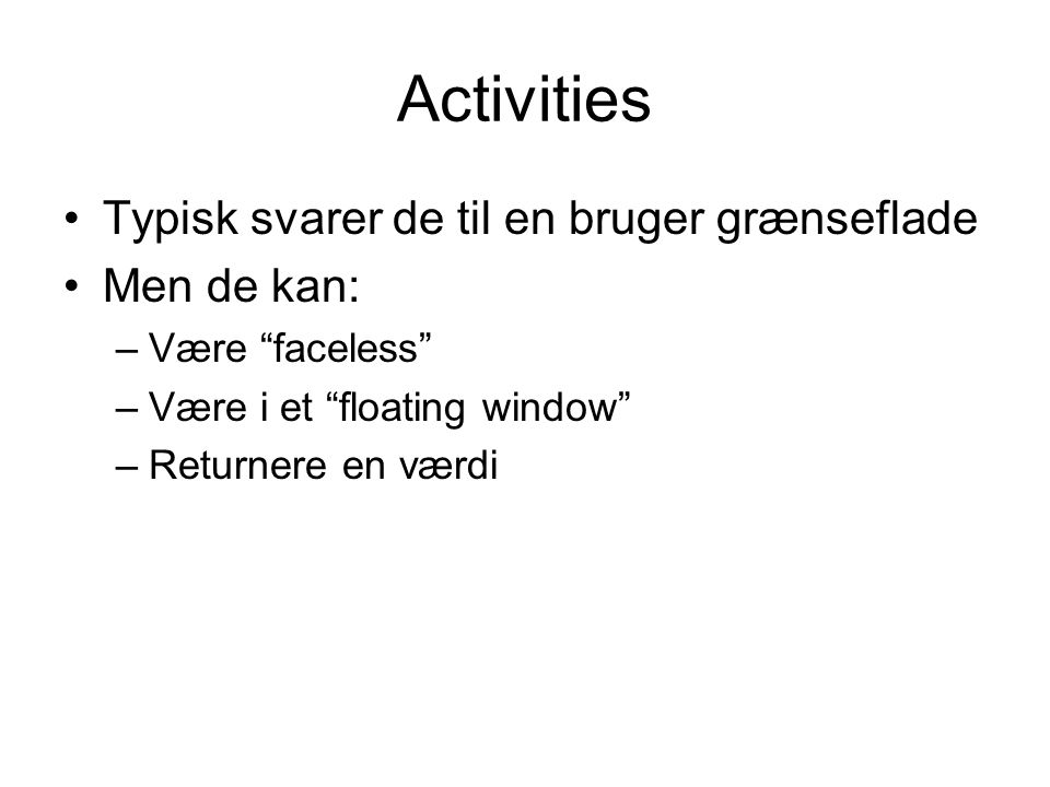 Activities Typisk svarer de til en bruger grænseflade Men de kan: –Være faceless –Være i et floating window –Returnere en værdi