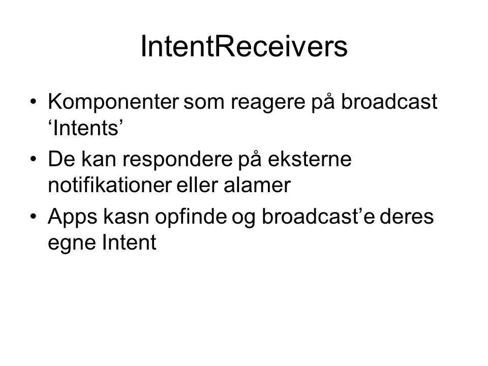 IntentReceivers Komponenter som reagere på broadcast 'Intents' De kan respondere på eksterne notifikationer eller alamer Apps kasn opfinde og broadcast'e deres egne Intent