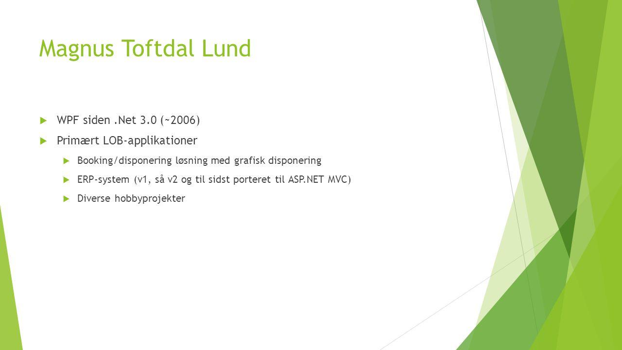 Magnus Toftdal Lund  WPF siden.Net 3.0 (~2006)  Primært LOB-applikationer  Booking/disponering løsning med grafisk disponering  ERP-system (v1, så v2 og til sidst porteret til ASP.NET MVC)  Diverse hobbyprojekter