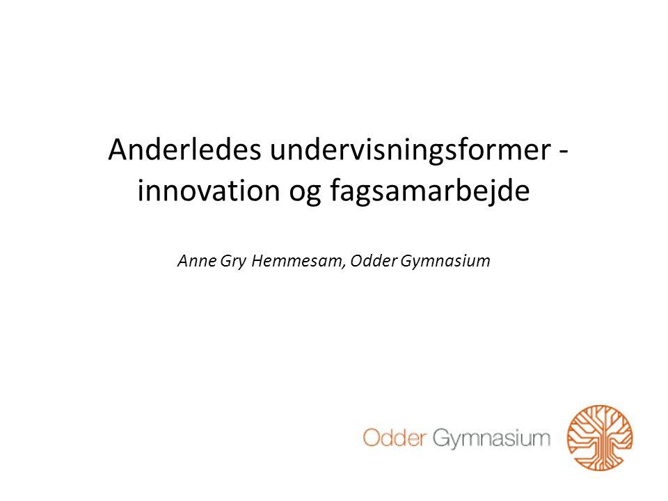 Anderledes undervisningsformer - innovation og fagsamarbejde Anne Gry Hemmesam, Odder Gymnasium
