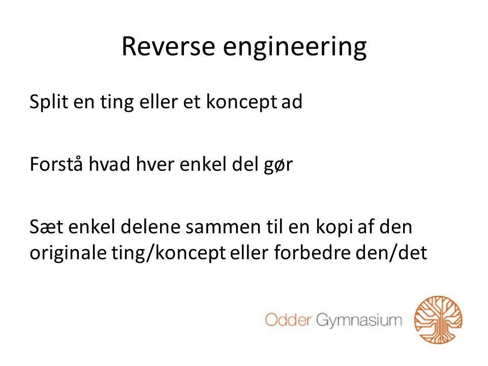Reverse engineering Split en ting eller et koncept ad Forstå hvad hver enkel del gør Sæt enkel delene sammen til en kopi af den originale ting/koncept eller forbedre den/det