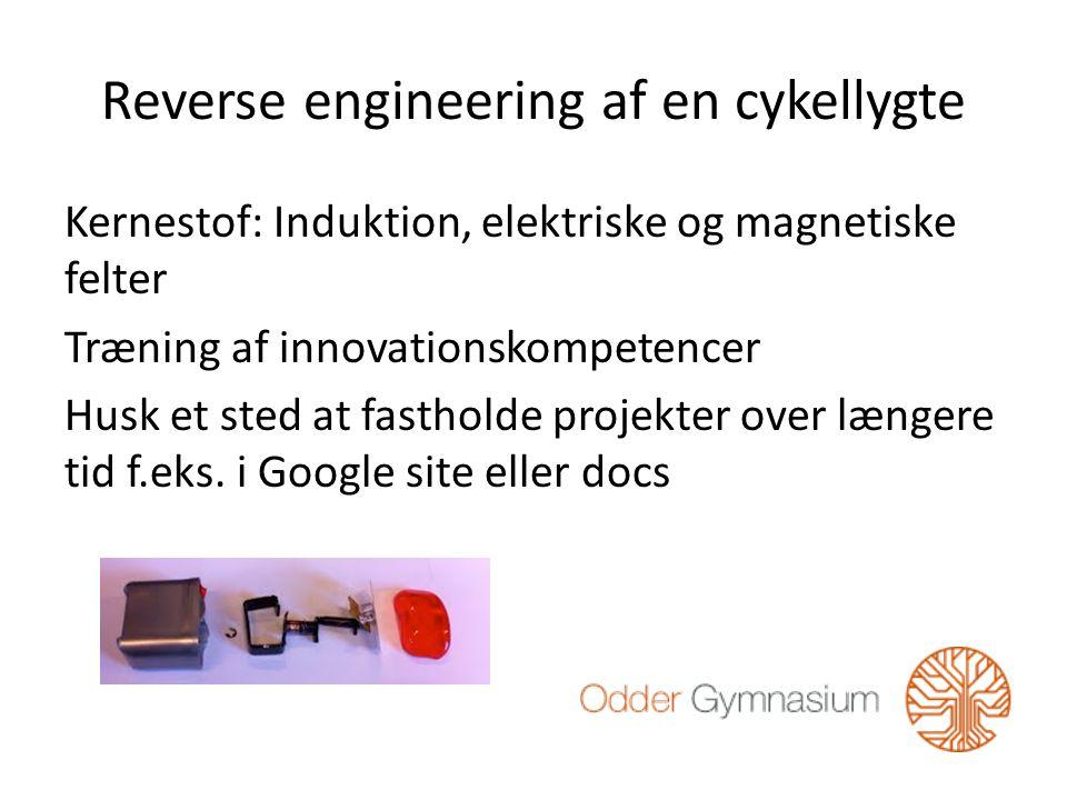 Reverse engineering af en cykellygte Kernestof: Induktion, elektriske og magnetiske felter Træning af innovationskompetencer Husk et sted at fastholde projekter over længere tid f.eks.
