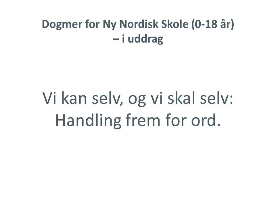 Dogmer for Ny Nordisk Skole (0-18 år) – i uddrag Vi kan selv, og vi skal selv: Handling frem for ord.