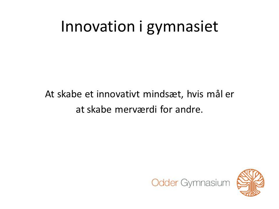 Innovation i gymnasiet At skabe et innovativt mindsæt, hvis mål er at skabe merværdi for andre.