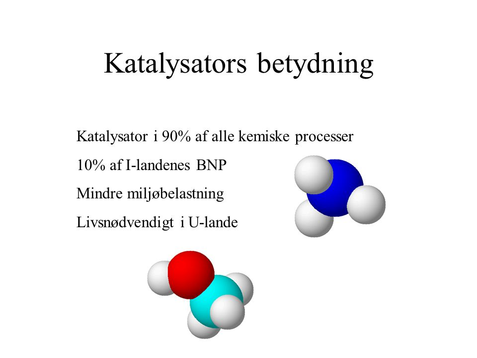 Katalysators betydning Katalysator i 90% af alle kemiske processer 10% af I-landenes BNP Mindre miljøbelastning Livsnødvendigt i U-lande