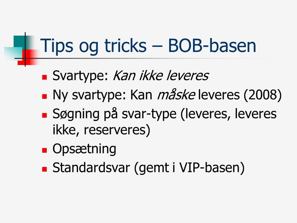 Tips og tricks – BOB-basen Svartype: Kan ikke leveres Ny svartype: Kan måske leveres (2008) Søgning på svar-type (leveres, leveres ikke, reserveres) Opsætning Standardsvar (gemt i VIP-basen)