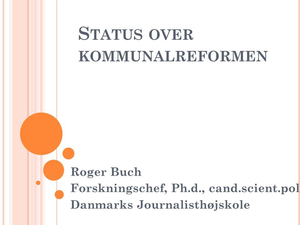 S TATUS OVER KOMMUNALREFORMEN Roger Buch Forskningschef, Ph.d., cand.scient.pol.