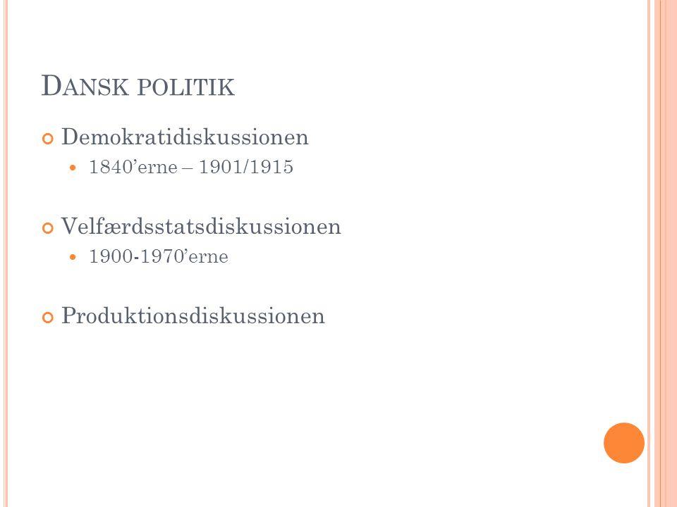 D ANSK POLITIK Demokratidiskussionen 1840'erne – 1901/1915 Velfærdsstatsdiskussionen 1900-1970'erne Produktionsdiskussionen