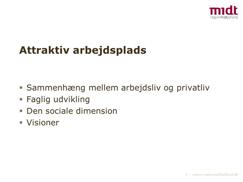 5 ▪ www.regionmidtjylland.dk Attraktiv arbejdsplads  Sammenhæng mellem arbejdsliv og privatliv  Faglig udvikling  Den sociale dimension  Visioner