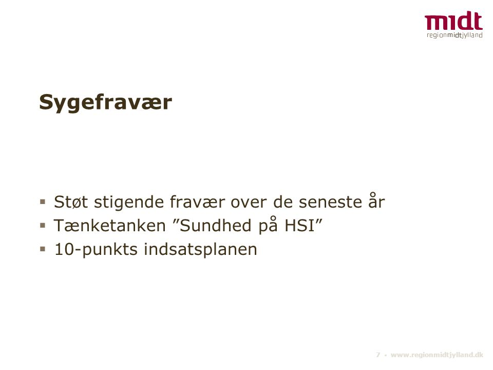 7 ▪ www.regionmidtjylland.dk Sygefravær  Støt stigende fravær over de seneste år  Tænketanken Sundhed på HSI  10-punkts indsatsplanen