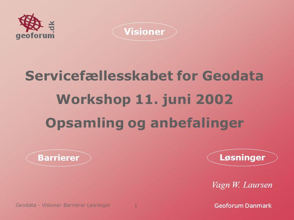 Geodata - Visioner Barrierer Løsninger Geoforum Danmark1 Servicefællesskabet for Geodata Workshop 11.